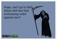 Nope, can't go to Hell  Satan still has that  restraining order   against me!!!