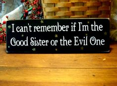 """I can't remember if I'm the Good Sister or the Evil One"".  Love this saying!"