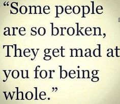 "Don't let these people get you down: ""Some people are so broken, they get mad at you for being whole."""