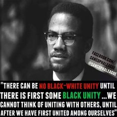 There could be no white-black unity until there is first some black unity. We cannot think of uniting with others,until after we have first united among ourselves.