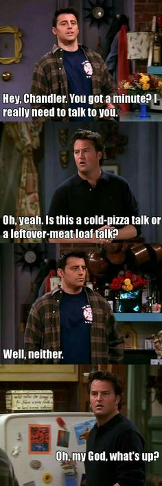 Chandler and Joey will always be there for youuuuuu