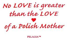 No LOVE is greater than the LOVE of a Polish Mother............i like that!   haha, that is true