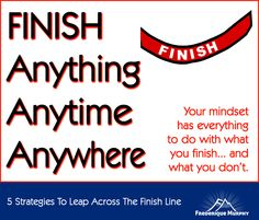 Do you find it hard to finish projects? In this article, you'll learn a 5-step approach on how to finish anything anytime anywhere. Your mindset has everything to do with what you finish… and what you don't. Follow these 5 strategies today, and leap across the finish line! (By Frederique Murphy)