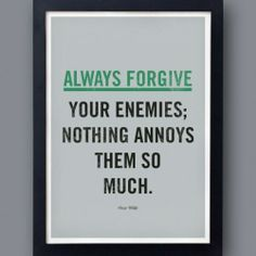 Always forgive your enemies, nothing annoys them so much. Haha!
