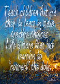 ....wrote this quote after my sons and daughters experiences in K-12. Always felt that children that don't get art exposure and education, don't learn to use their whole brain, and all of their senses....