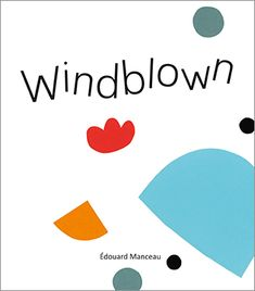 A simple book that opens the door to creativity, play, and art - WINDBLOWN by Edouard Manceau