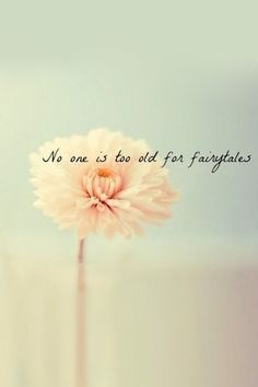 """No one is too old for fairytales."" <3 I love this!"