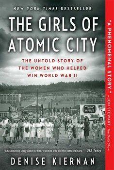 THE GIRLS OF ATOMIC CITY by Denise Kiernan- The incredible true story of the top-secret WWII town of Oak Ridge, Tennessee, and the young women brought there to unknowingly help build the atomic bomb.