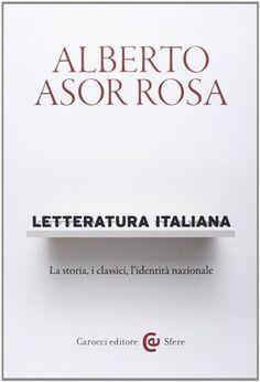 Letteratura italiana : la storia, i classici, l'identità nazionale / Alberto Asor Rosa - Roma : Carocci, 2014