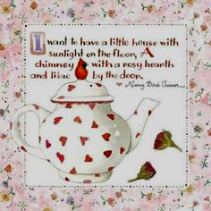 I want to have a little house with sunlight on the floor, A chimney with a rosy hearth and lilac by the door. Art by Susan Branch. Branch Art, Tea Quotes, Emma Bridgewater, Tea Art, My Tea, My New Room, A Table, Tea Time, Tea Cups