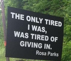 The only tired I was, was tired of giving in.  Rosa Parks