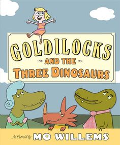 "Goldilocks and the Three Dinosaurs by Mo Willems. ""A humorously fractured fairy tale tells the story of Goldilocks. Sly humor underlies significant changes to the expected script and setting.""-Ala.org"