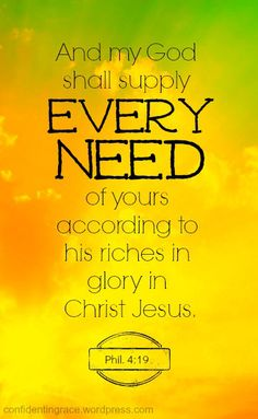 This is one of my favorite verses. Philippians ~ And my God shall supply every need of yours according to His riches in glory in Christ Jesus. Bible Verses Quotes, Bible Scriptures, Biblical Quotes, Jesus Bible, Faith Quotes, My God Shall Supply, Gods Promises, Faith In God, Strong Faith