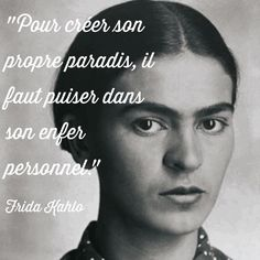 """""""Pour créer son propre paradis, il faut puiser dans son enfer personnel."""" Frida Kahlo"""