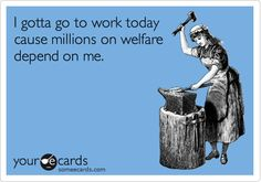 Funny Workplace Ecard: I gotta go to work today cause millions on welfare depend on me.