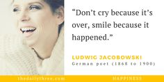 """Don't cry because it's over, smile because it happened.""   - LUDWIG JACOBOWSKI (1868 to 1900) German poet"