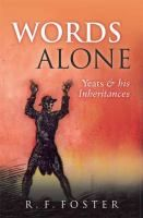 Words alone : Yeats and his inheritances / R.F. Foster Foster, R. F. (Robert Fitzroy), 1949- Oxford : Oxford University Press, 2011. http://encore.lib.gla.ac.uk/iii/encore/record/C__Rb2929650?lang=eng
