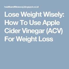 Lose Weight Wisely: How To Use Apple Cider Vinegar (ACV) For Weight Loss