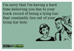 I'm sorry that I'm having a hard time believing you due to your track record of being a lying liar that constantly lies out of your lying liar hole...