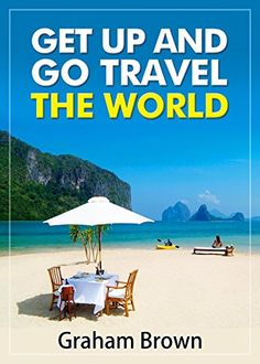 Amazon.com: Get Up and Go Travel the World: Soul Food to Fuel Your Travel Dreams eBook: Graham Brown: Kindle Store Travel Business Books $3.51
