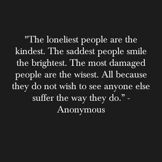 """The loneliest people are the kindest. The saddest people smile the brightest. The most damaged people are the wisest. All because they do not wish to see anyone else suffer the way they do."" ~ Anonymous"