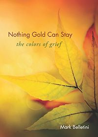 Nothing Gold Can Stay: The Colors of Grief, by Mark Belletini. Twenty-two simple yet profound reflections, explores the many and varied forms of grief; poetic essays serve as a prism, revealing the distinct colors and manifestations of grief in our lives; addresses the way we respond to loss—understanding that grief is as much a part of our lives as our breathing; opens up to the universal experience; a gift of awareness, showing how the shades of grief serve our deepest needs.