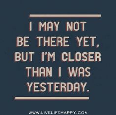 I may not be there yet, but I'm closer than I was yesterday. by deeplifequotes, via Flickr