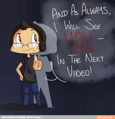 Markiplier - And as always, I will see YOU, in the next video! BUH-BYE!!! XD