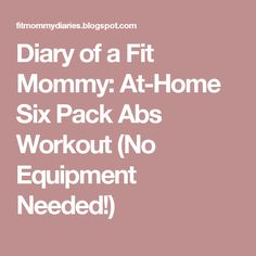 Diary of a Fit Mommy: At-Home Six Pack Abs Workout (No Equipment Needed!)