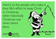Here's to the people who make it their life's effort to keep Christ in Christmas, when historically Christmas was never about Jesus.