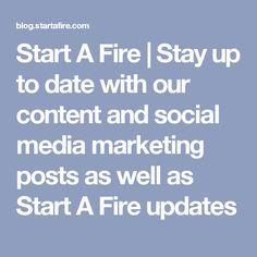 Start A Fire | Stay up to date with our content and social media marketing posts as well as Start A Fire updates