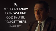 Frank Sheeran: You don't know how fast time goes by until you get there. #FrankSheeran #TheIrishman #TheIrishmanMovie #TheIrishman2019 #TheIrishmanQuotes Men Quotes, Movie Quotes, Fast Times, Man Movies, Irish Men, Education, Film, Memes, Film Quotes