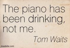 Tom Waits: The piano has been drinking, not me. drinking. Meetville Quotes