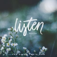 Acts 13:16~ listen to God. Don't just go about making the choices that you want, but with everything you say and do consult him. If you wonder why things mess up and don't work out, odds are you jumped the gun and did not consult God. Trust in his timing and listen to his heartbeat