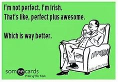 We are not all irish (we are mutts we have a mixture other countries in us) but our sister annie believes she is. Her motto is exact what is written on this. Good luck to all the irish, they sre a special breed.