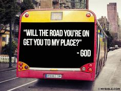 Will the road you are on get you to my place? - God