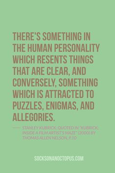"""Quote Of The Day: July 26, 2014 - There's something in the human personality which resents things that are clear, and conversely, something which is attracted to puzzles, enigmas, and allegories. — Stanley Kubrick, Quoted in """"Kubrick: Inside a Film Artist's Maze"""" (2000) by Thomas Allen Nelson, p.10 #quote"""