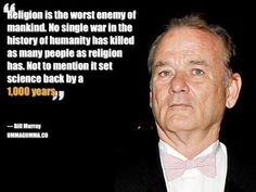 """""""Religion is the worst enemy of mankind. No single war in the history of humanity has killed as many people as religion has. Not to mention it set science back by 1000 years."""" - Bill Murray"""
