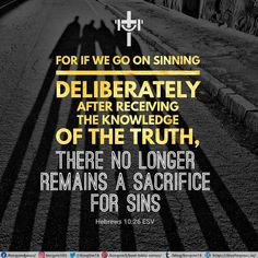 For if we go on sinning deliberately after receiving the knowledge of the truth, there no longer remains a sacrifice for sins, Hebrews 10:26 ESV