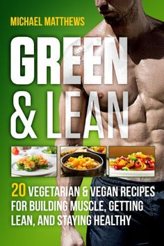 Green & Lean: 20 Vegetarian and Vegan Recipes for Building Muscle Getting Lean and Staying Healthy