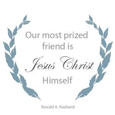 """Elder Ronald A. Rasband: """"Our most prized friend is Jesus Christ Himself."""" #lds #quotes"""