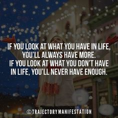 If you look at what you have in life you'll always have more. If you look at what you don't have in life you'll never have enough.