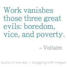 """""""Work vanishes those three great evils: boredom, vice, and poverty. Words Quotes, Wise Words, Life Quotes, Sayings, Favorite Quotes, Best Quotes, Voltaire Quotes, Good Work Ethic, Entrepreneur Quotes"""