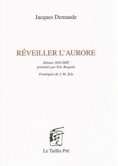 Réveiller l'aurore : poèmes 1954-2002 / Jacques Demaude ; présentés par Eric Brogniet - Châtelineau : Le Taillis Pré, cop. 2012