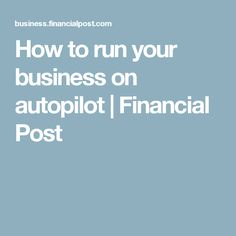 How to run your business on autopilot | Financial Post