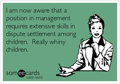 I am now aware that a position in management requires extensive skills in dispute settlement among children. Really whiny children. Office Humor, Work Humor, Work Funnies, You Funny, Hilarious, Manager Humor, Top Nursing Schools, Haha So True, Medical Humor