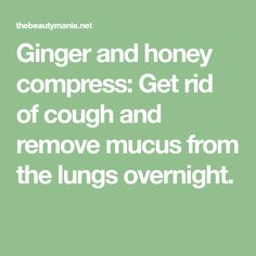 Ginger and honey compress: Get rid of cough and remove mucus from the lungs overnight.