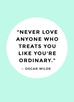 """""""Never love anyone who treats you like you're ordinary."""""""