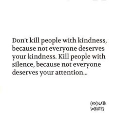 Don't Kill People With Kindness Because Not Everyone Deserves Your Kindness. Kill People With Silence, Because Not Everyone Deserves Your Attention. Right Fucking On! How I've Always Lived.