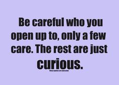 And the curious/nosey only want to know so they can compare/judge due to low self esteem. They need to feel OK or judge so they feel better. It's called leveling.